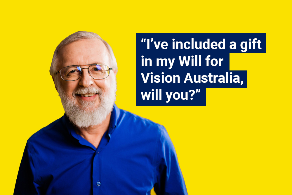 "tom with caption """"i've included a gift in my will for vision australia, will you?"""
